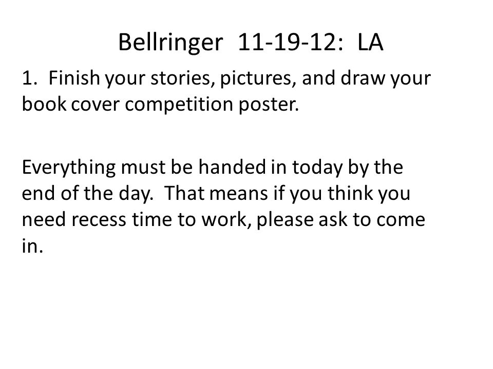 Bellringer 11-19-12: LA 1. Finish your stories, pictures, and draw your book cover competition poster. Everything must be handed in today by the end o