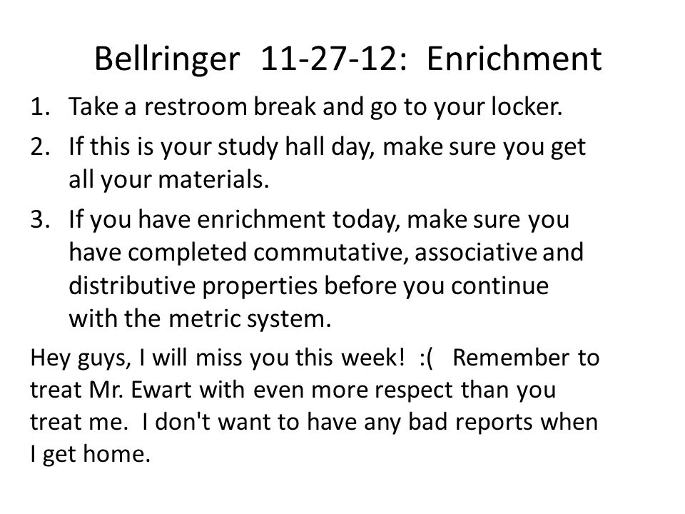 Bellringer 11-27-12: Enrichment 1.Take a restroom break and go to your locker. 2.If this is your study hall day, make sure you get all your materials.