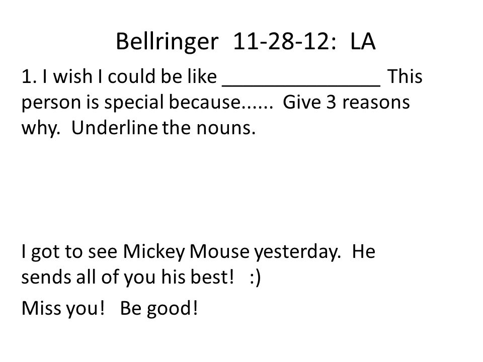 Bellringer 11-28-12: LA 1. I wish I could be like _______________ This person is special because...... Give 3 reasons why. Underline the nouns. I got