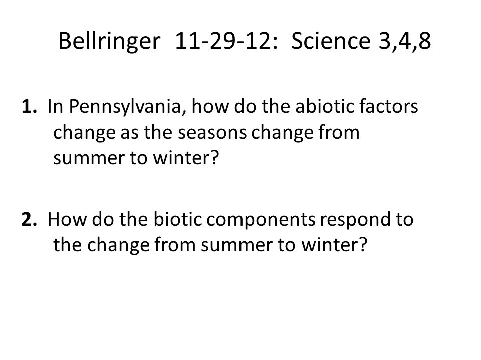 Bellringer 11-29-12: Science 3,4,8 1. In Pennsylvania, how do the abiotic factors change as the seasons change from summer to winter? 2. How do the bi