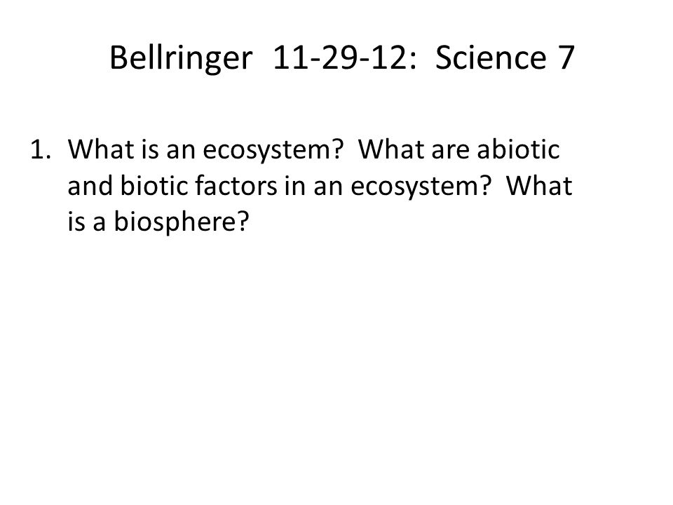 Bellringer 11-29-12: Science 7 1.What is an ecosystem? What are abiotic and biotic factors in an ecosystem? What is a biosphere?