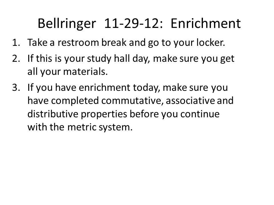 Bellringer 11-29-12: Enrichment 1.Take a restroom break and go to your locker. 2.If this is your study hall day, make sure you get all your materials.