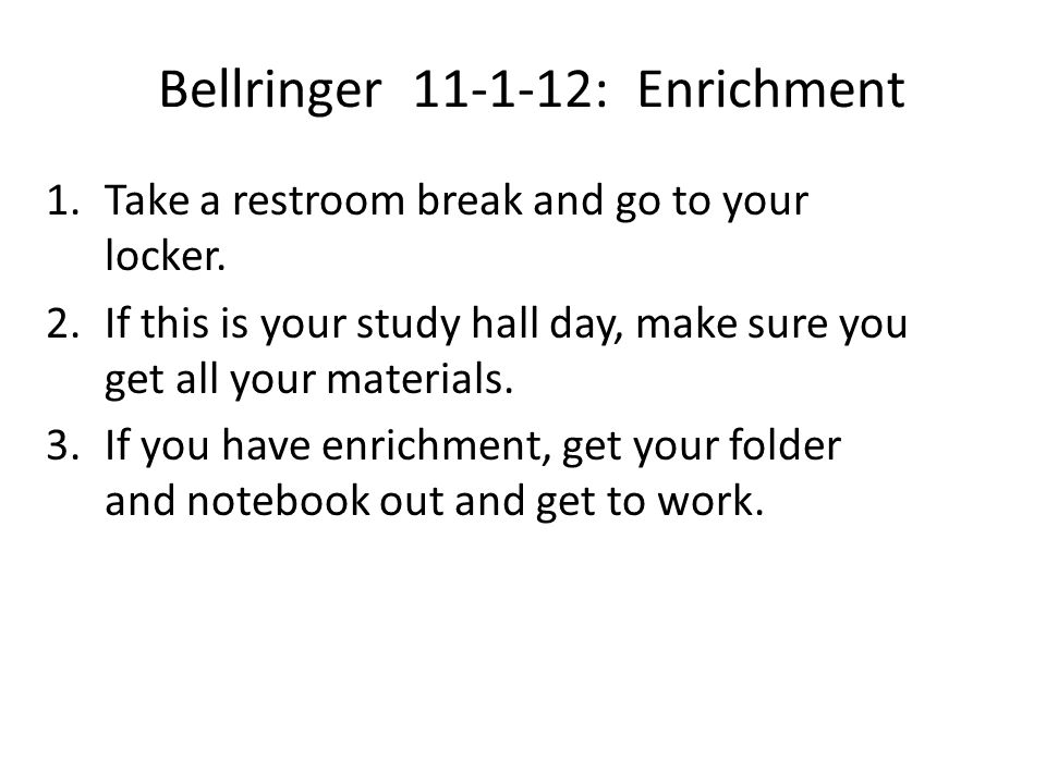 Bellringer 11-1-12: Enrichment 1.Take a restroom break and go to your locker. 2.If this is your study hall day, make sure you get all your materials.