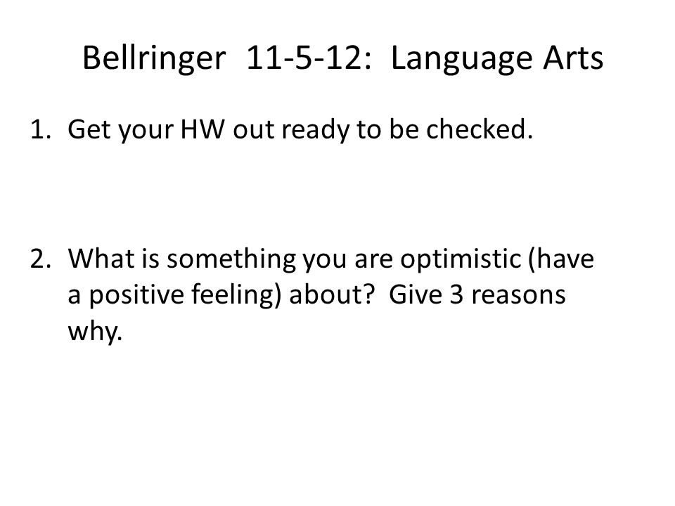 Bellringer 11-5-12: Language Arts 1.Get your HW out ready to be checked. 2.What is something you are optimistic (have a positive feeling) about? Give