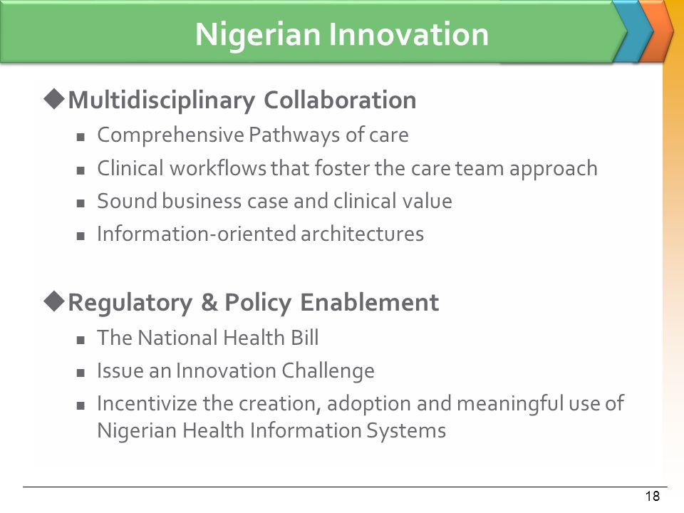 Nigerian Innovation  Multidisciplinary Collaboration Comprehensive Pathways of care Clinical workflows that foster the care team approach Sound business case and clinical value Information-oriented architectures  Regulatory & Policy Enablement The National Health Bill Issue an Innovation Challenge Incentivize the creation, adoption and meaningful use of Nigerian Health Information Systems 18