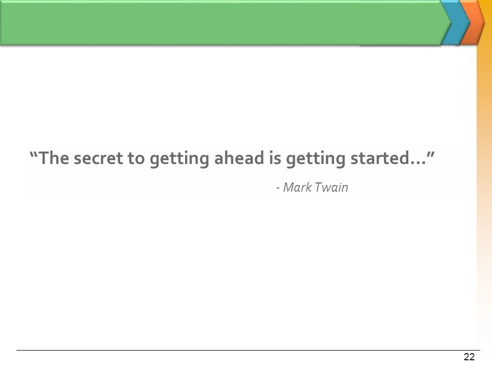 """The secret to getting ahead is getting started…"" - Mark Twain 22"