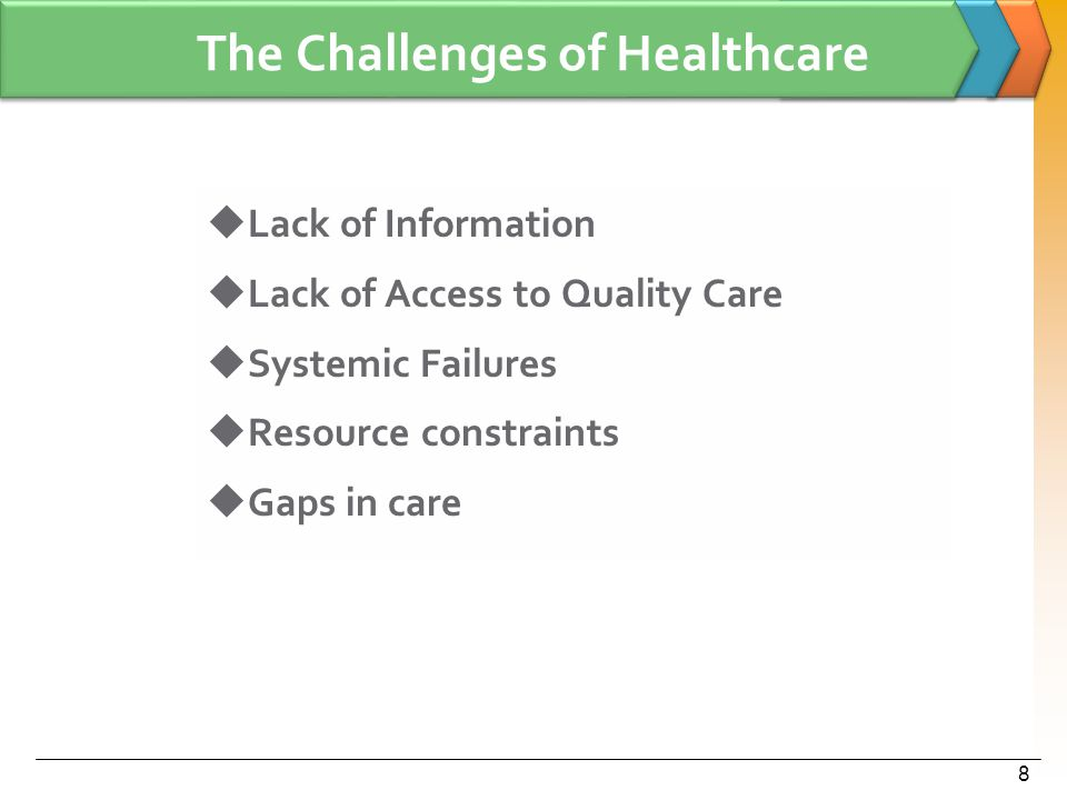 The Challenges of Healthcare  Lack of Information  Lack of Access to Quality Care  Systemic Failures  Resource constraints  Gaps in care 8