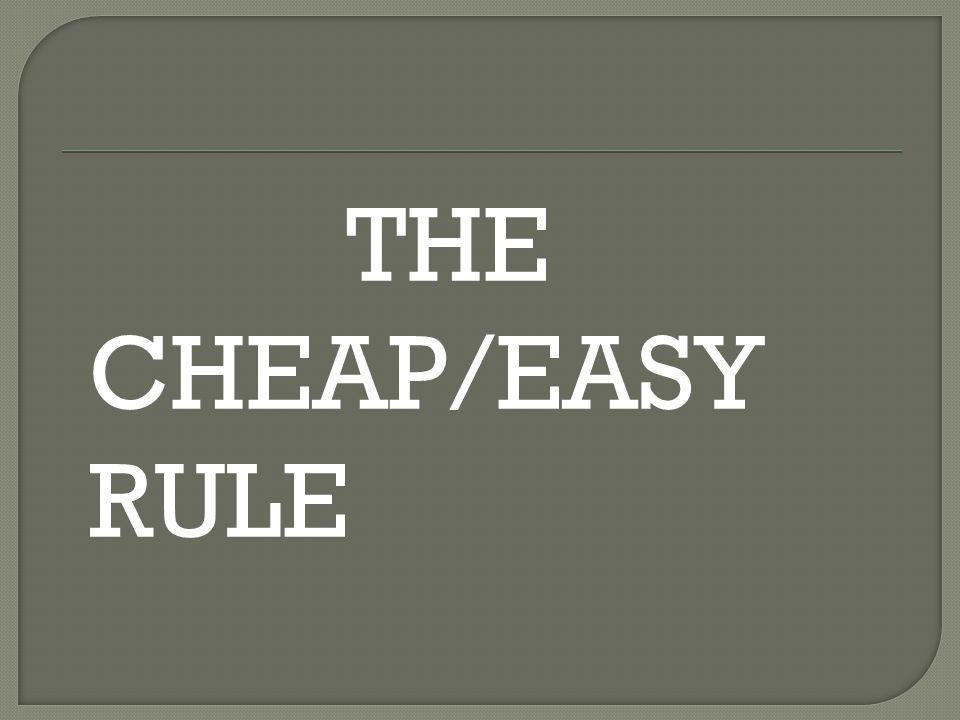 THE CHEAP/EASY RULE