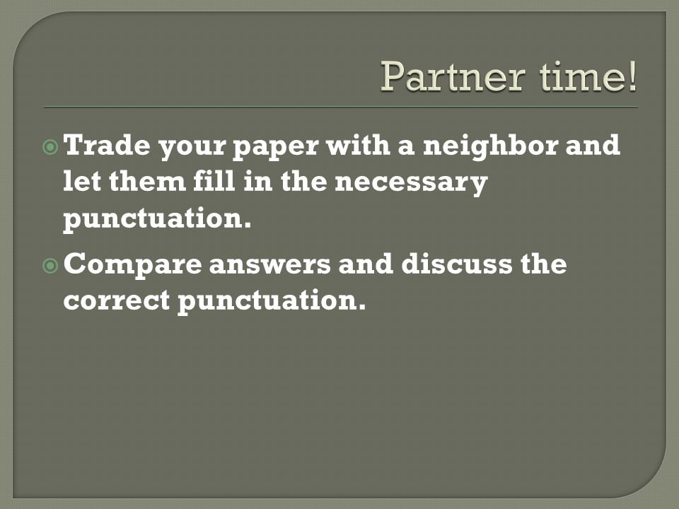  Trade your paper with a neighbor and let them fill in the necessary punctuation.