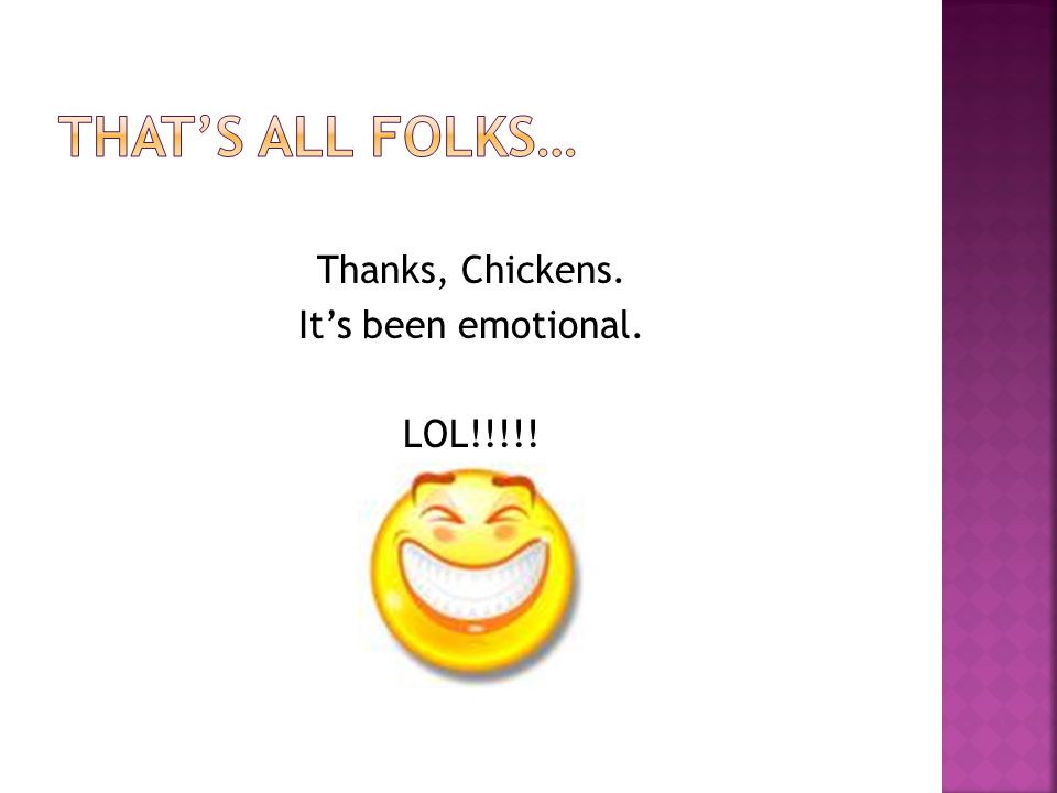 Thanks, Chickens. It's been emotional. LOL!!!!!