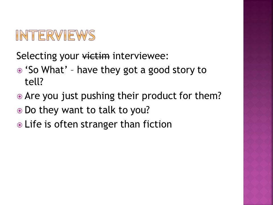 Selecting your victim interviewee:  'So What' – have they got a good story to tell.