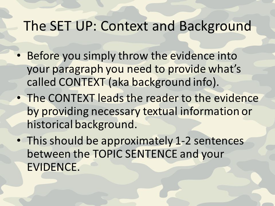 The SET UP: Context and Background Before you simply throw the evidence into your paragraph you need to provide what's called CONTEXT (aka background info).