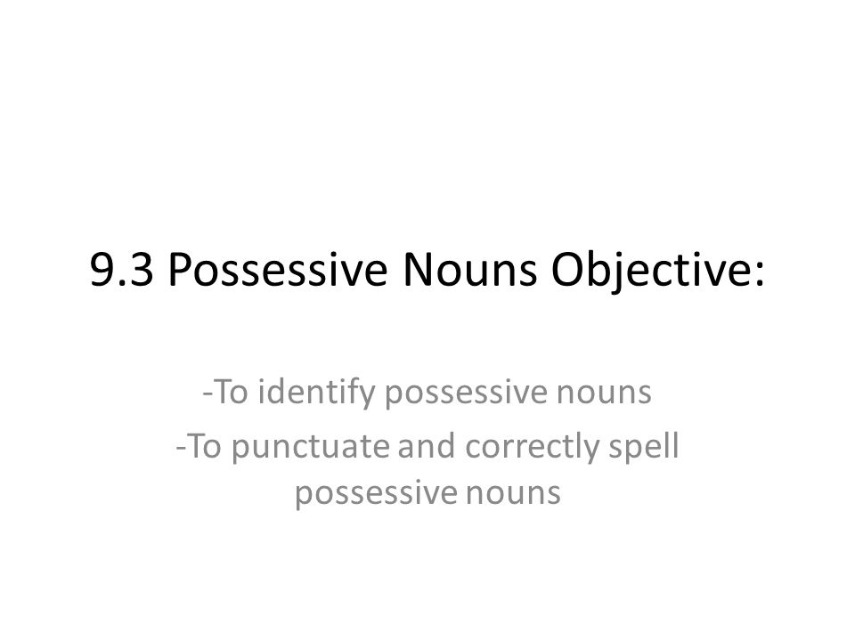 9.3 Possessive Nouns Objective: -To identify possessive nouns -To punctuate and correctly spell possessive nouns