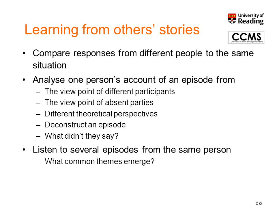 Learning from others' stories Compare responses from different people to the same situation Analyse one person's account of an episode from –The view point of different participants –The view point of absent parties –Different theoretical perspectives –Deconstruct an episode –What didn't they say.