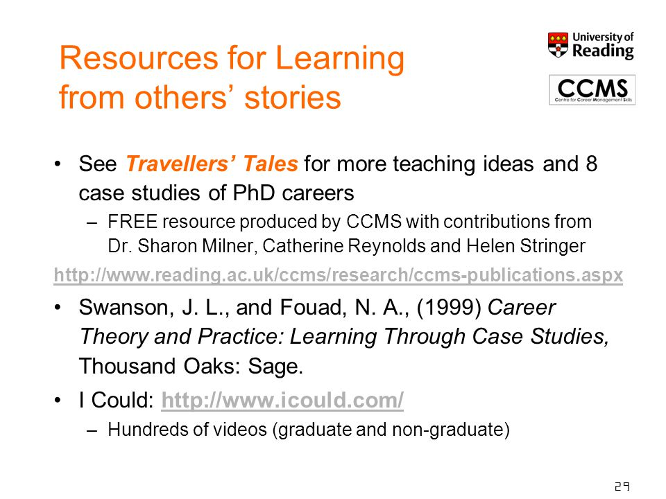 Resources for Learning from others' stories See Travellers' Tales for more teaching ideas and 8 case studies of PhD careers –FREE resource produced by CCMS with contributions from Dr.