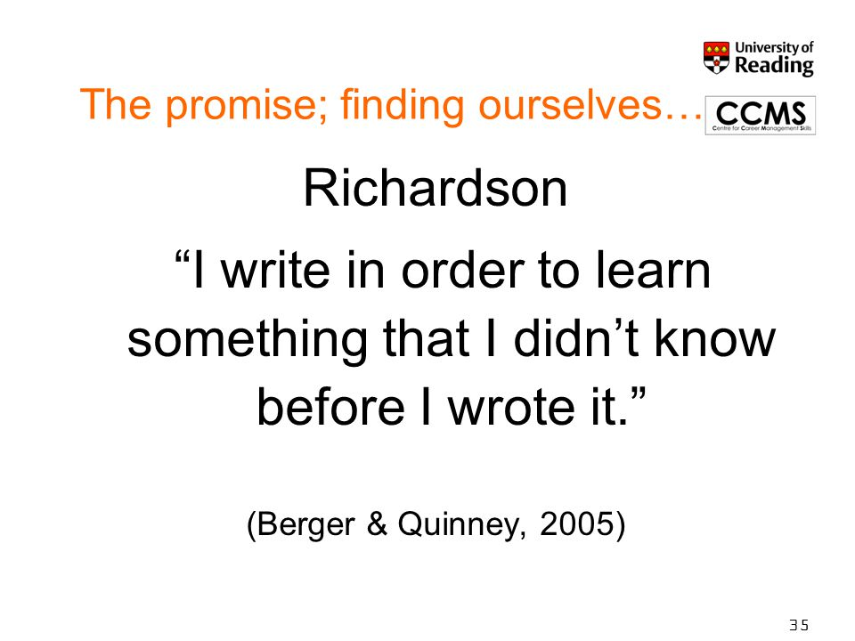 The promise; finding ourselves… Richardson I write in order to learn something that I didn't know before I wrote it. (Berger & Quinney, 2005) 35