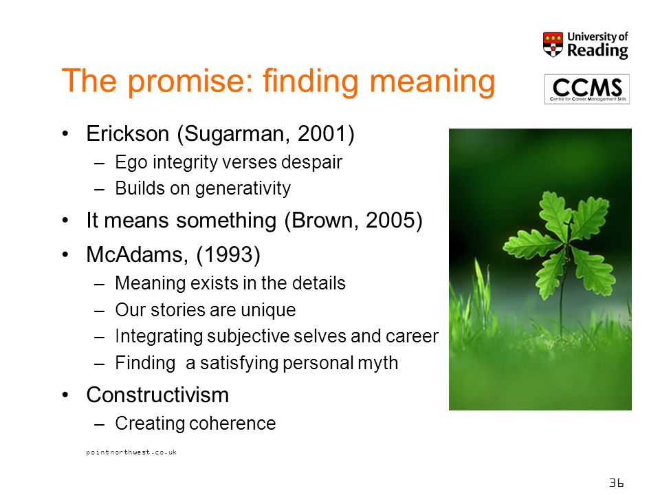 The promise: finding meaning Erickson (Sugarman, 2001) –Ego integrity verses despair –Builds on generativity It means something (Brown, 2005) McAdams, (1993) –Meaning exists in the details –Our stories are unique –Integrating subjective selves and career –Finding a satisfying personal myth Constructivism –Creating coherence pointnorthwest.co.uk 36