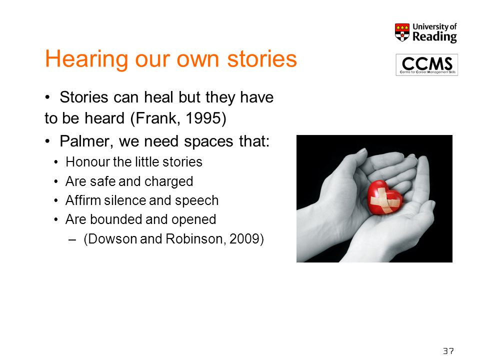 Hearing our own stories Stories can heal but they have to be heard (Frank, 1995) Palmer, we need spaces that: Honour the little stories Are safe and c