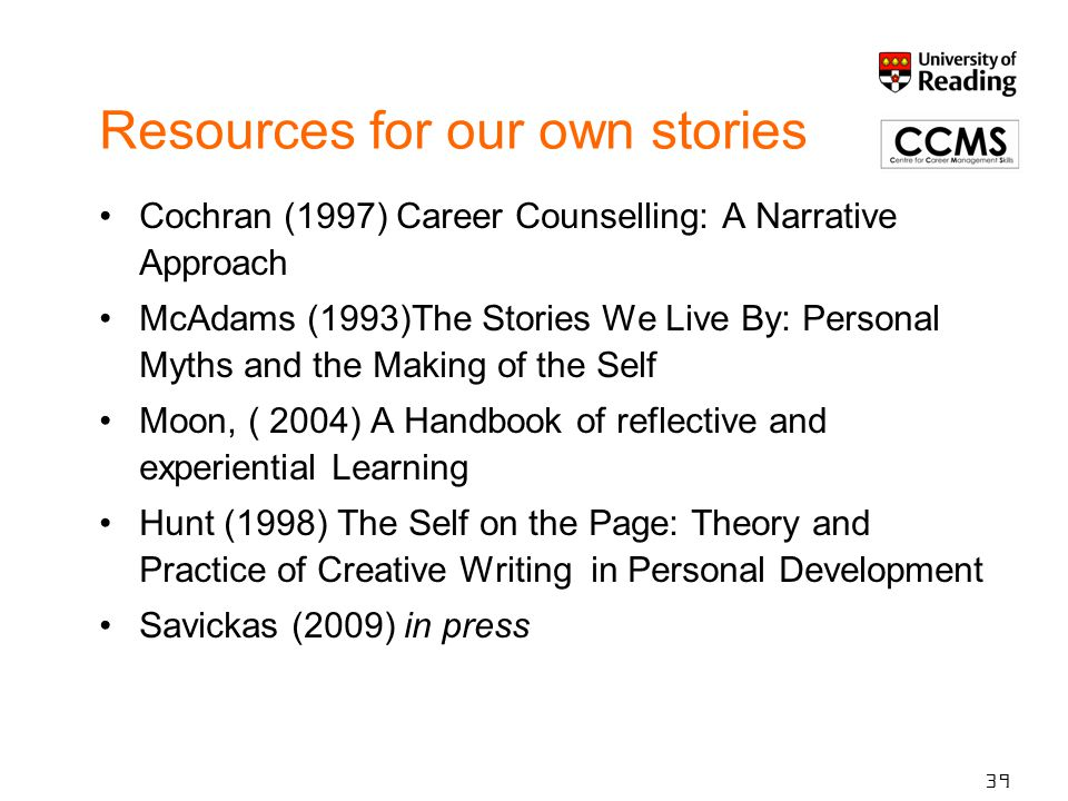 Resources for our own stories Cochran (1997) Career Counselling: A Narrative Approach McAdams (1993)The Stories We Live By: Personal Myths and the Mak
