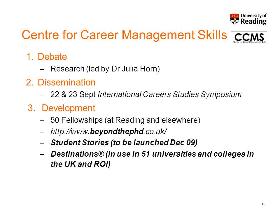 4 Centre for Career Management Skills 1.Debate –Research (led by Dr Julia Horn) 2.Dissemination –22 & 23 Sept International Careers Studies Symposium 3.Development –50 Fellowships (at Reading and elsewhere) –http://www.beyondthephd.co.uk/ –Student Stories (to be launched Dec 09) –Destinations® (in use in 51 universities and colleges in the UK and ROI)