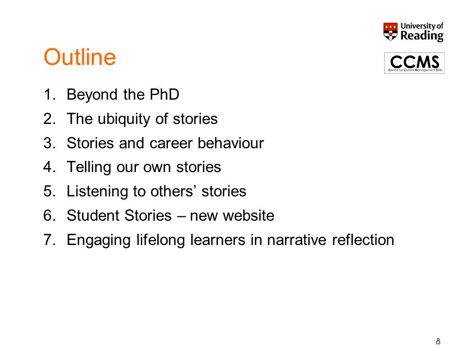 8 Outline 1.Beyond the PhD 2.The ubiquity of stories 3.Stories and career behaviour 4.Telling our own stories 5.Listening to others' stories 6.Student Stories – new website 7.Engaging lifelong learners in narrative reflection