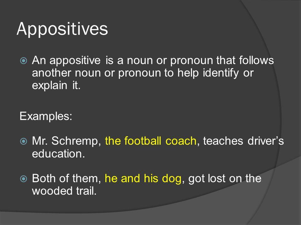 Appositives  An appositive is a noun or pronoun that follows another noun or pronoun to help identify or explain it.