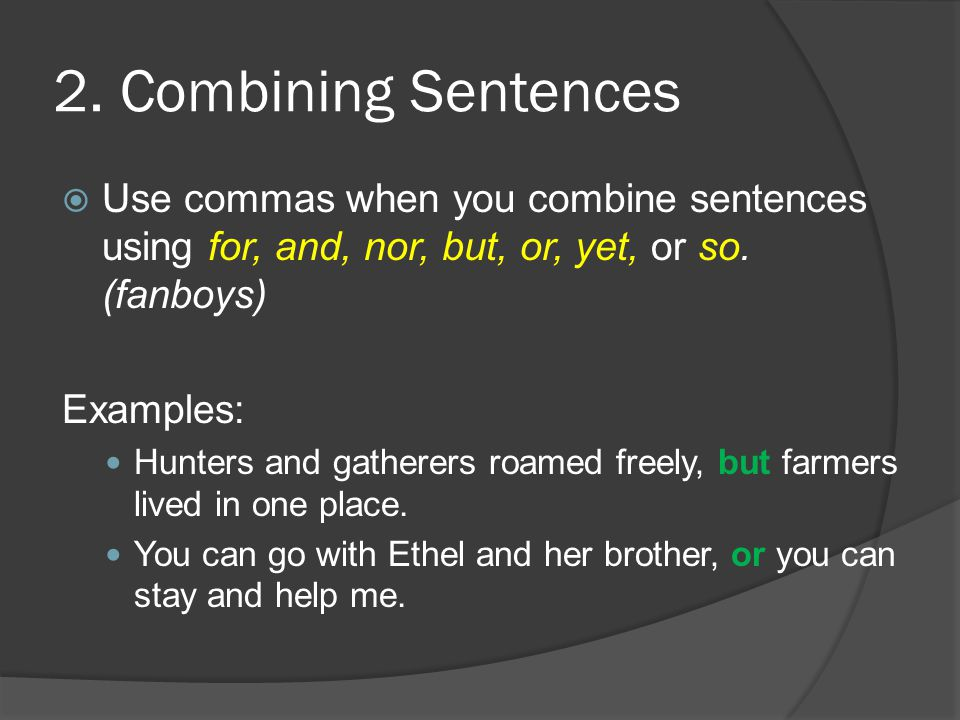 2. Combining Sentences  Use commas when you combine sentences using for, and, nor, but, or, yet, or so. (fanboys) Examples: Hunters and gatherers roa