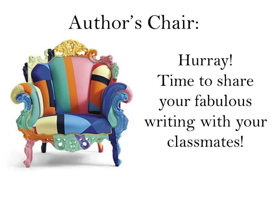 Author's Chair: Hurray! Time to share your fabulous writing with your classmates!