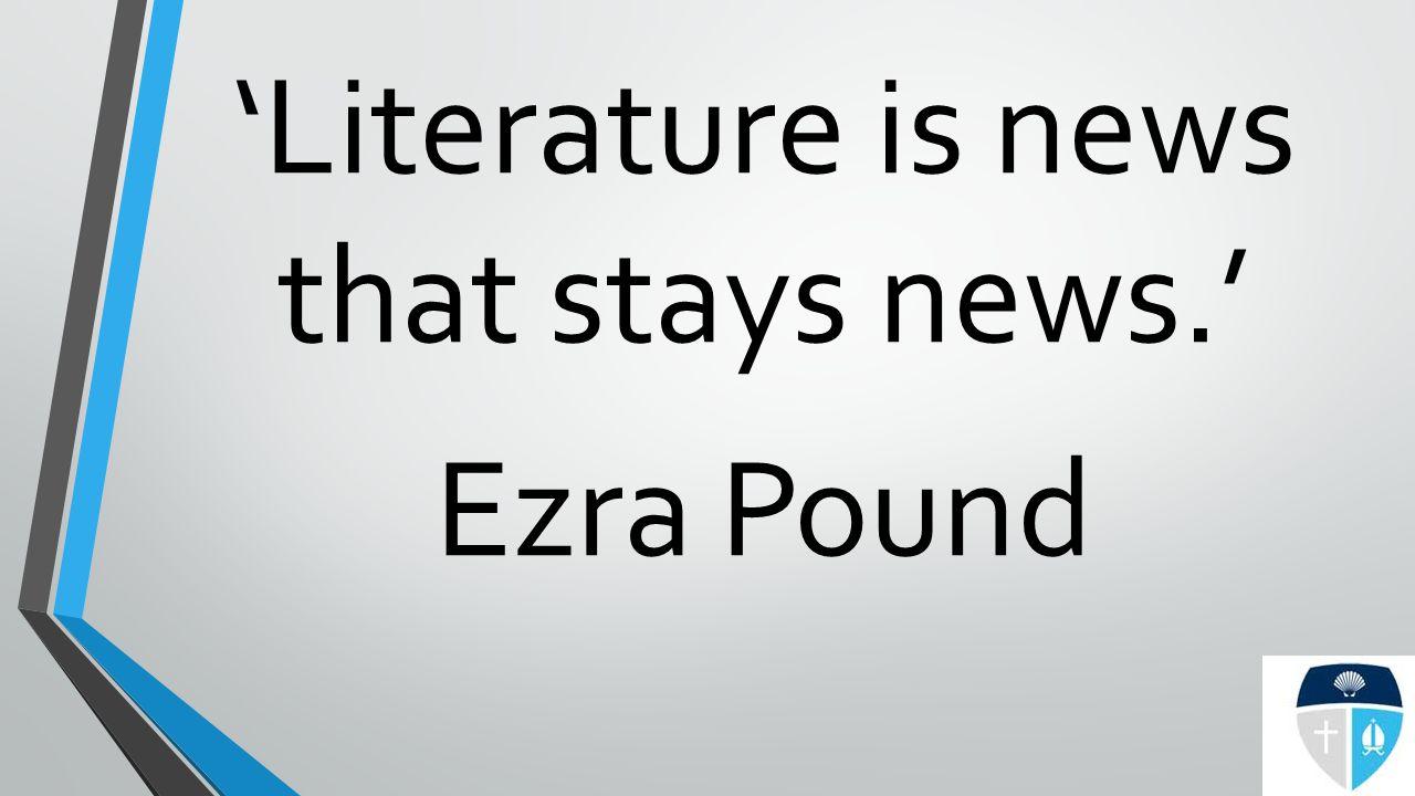 'Literature is news that stays news.' Ezra Pound