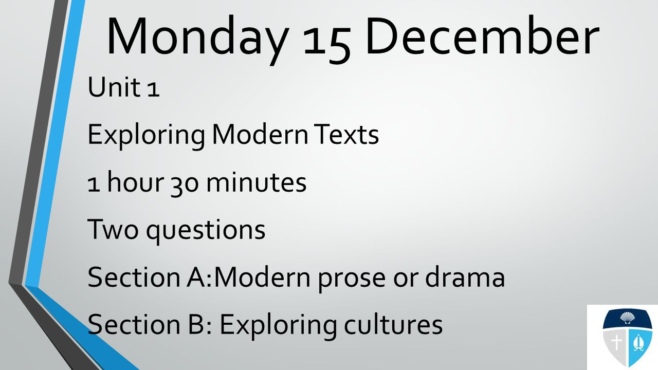 Monday 15 December Unit 1 Exploring Modern Texts 1 hour 30 minutes Two questions Section A:Modern prose or drama Section B: Exploring cultures