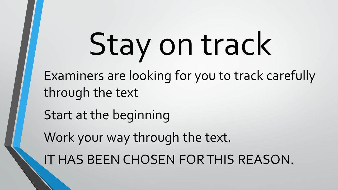 Stay on track Examiners are looking for you to track carefully through the text Start at the beginning Work your way through the text.