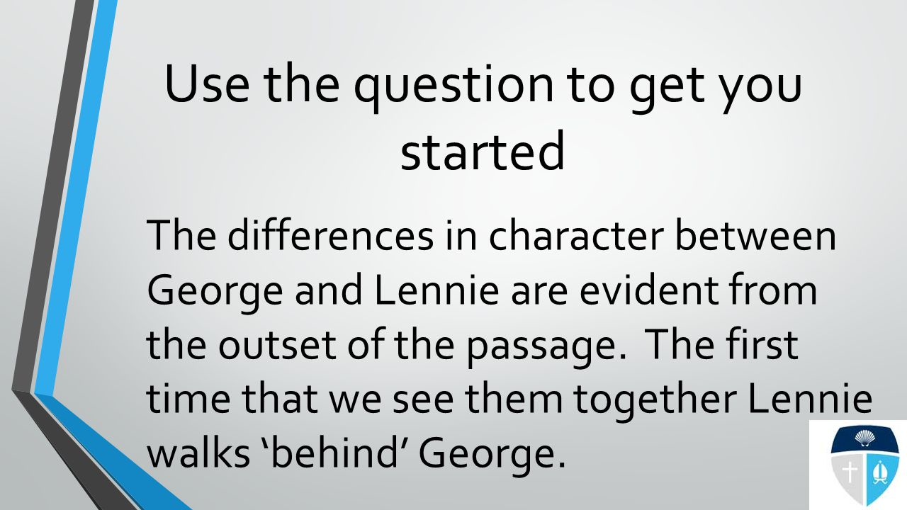 Use the question to get you started The differences in character between George and Lennie are evident from the outset of the passage.