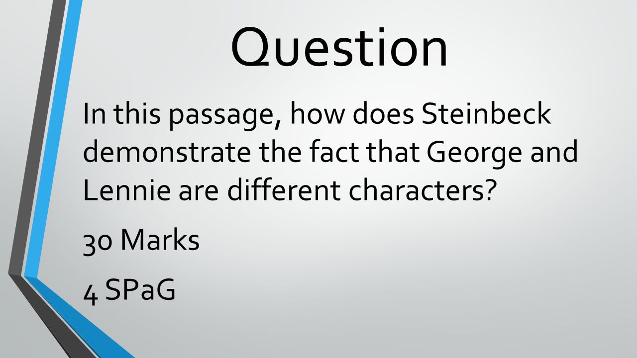 Question In this passage, how does Steinbeck demonstrate the fact that George and Lennie are different characters.