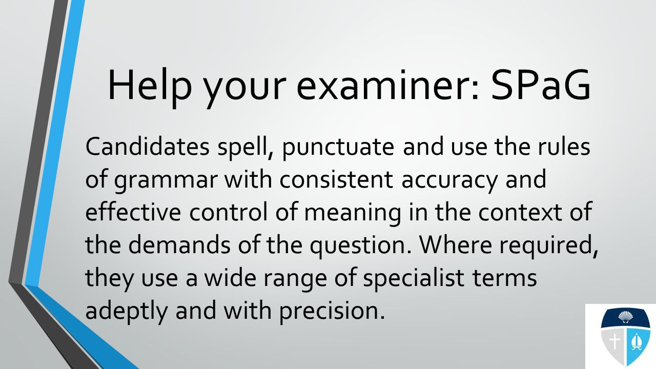 Help your examiner: SPaG Candidates spell, punctuate and use the rules of grammar with consistent accuracy and effective control of meaning in the context of the demands of the question.