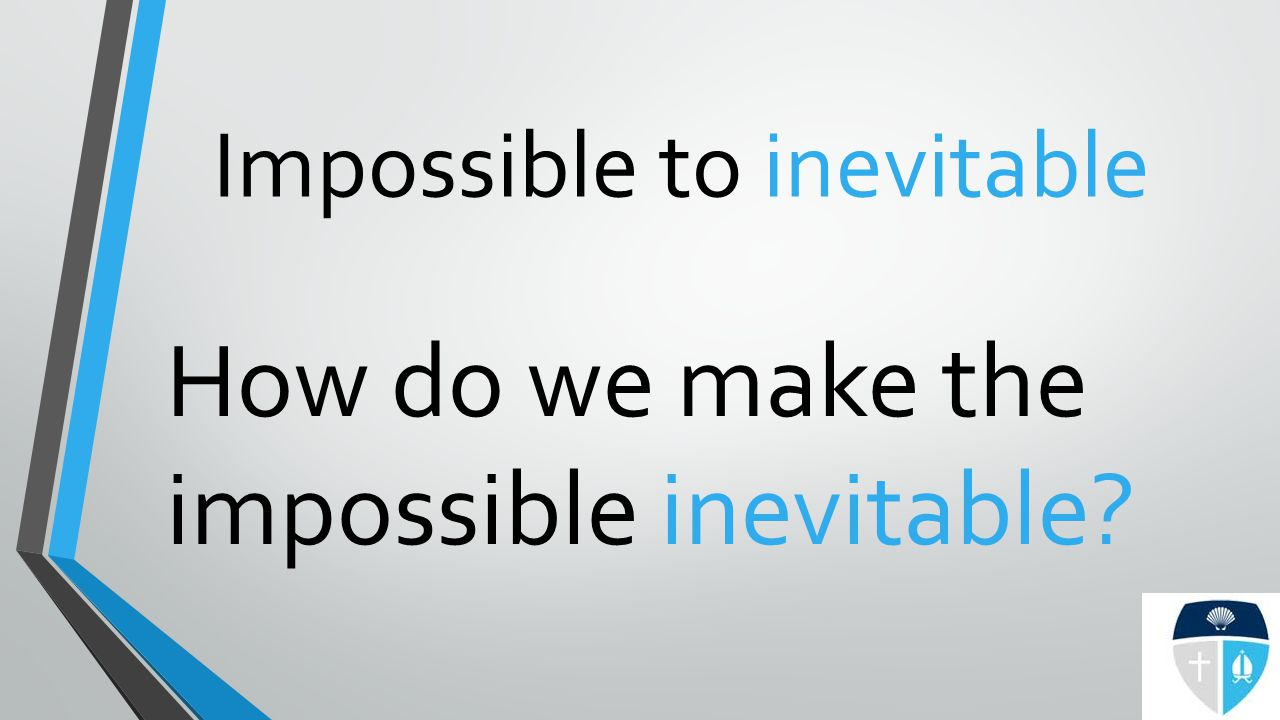 Impossible to inevitable How do we make the impossible inevitable?