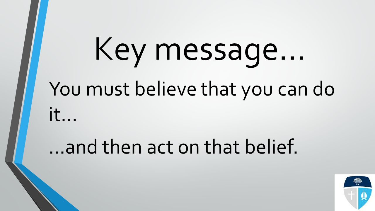 Key message… You must believe that you can do it… …and then act on that belief.
