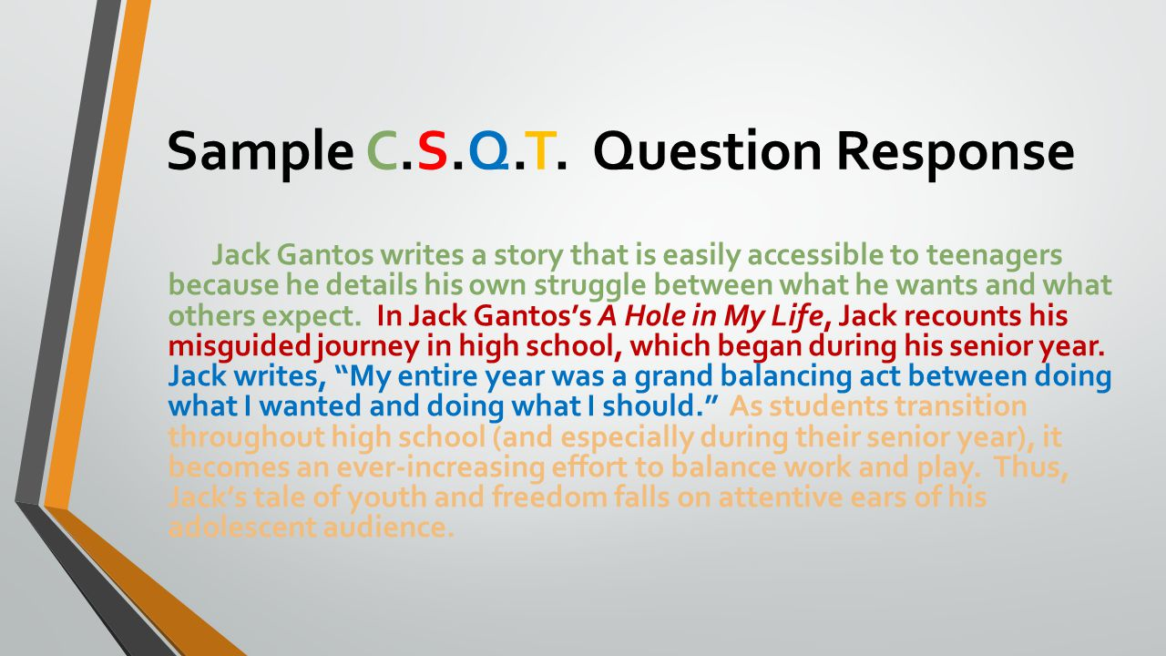 Sample C.S.Q.T. Question Response Jack Gantos writes a story that is easily accessible to teenagers because he details his own struggle between what h