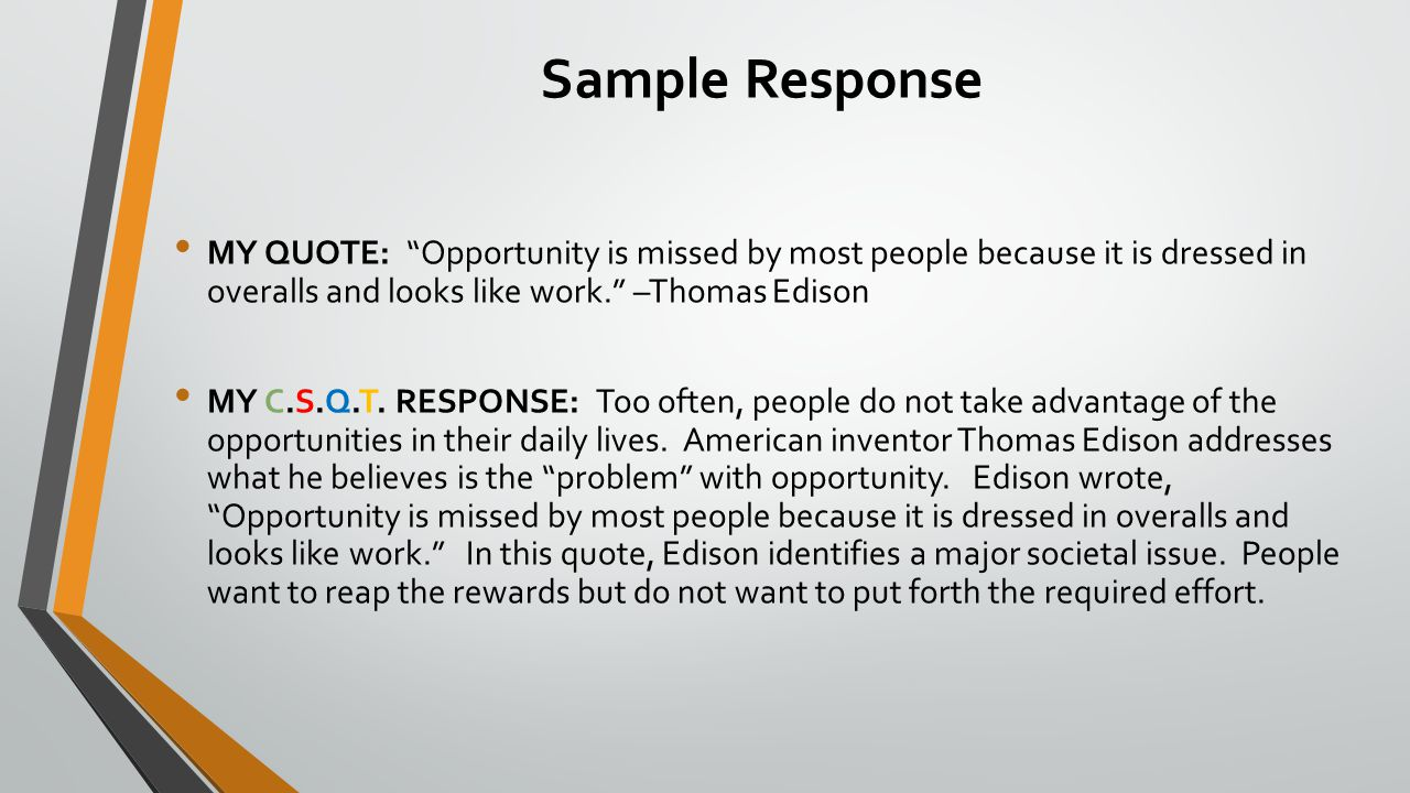 Sample Response MY QUOTE: Opportunity is missed by most people because it is dressed in overalls and looks like work. –Thomas Edison MY C.S.Q.T.