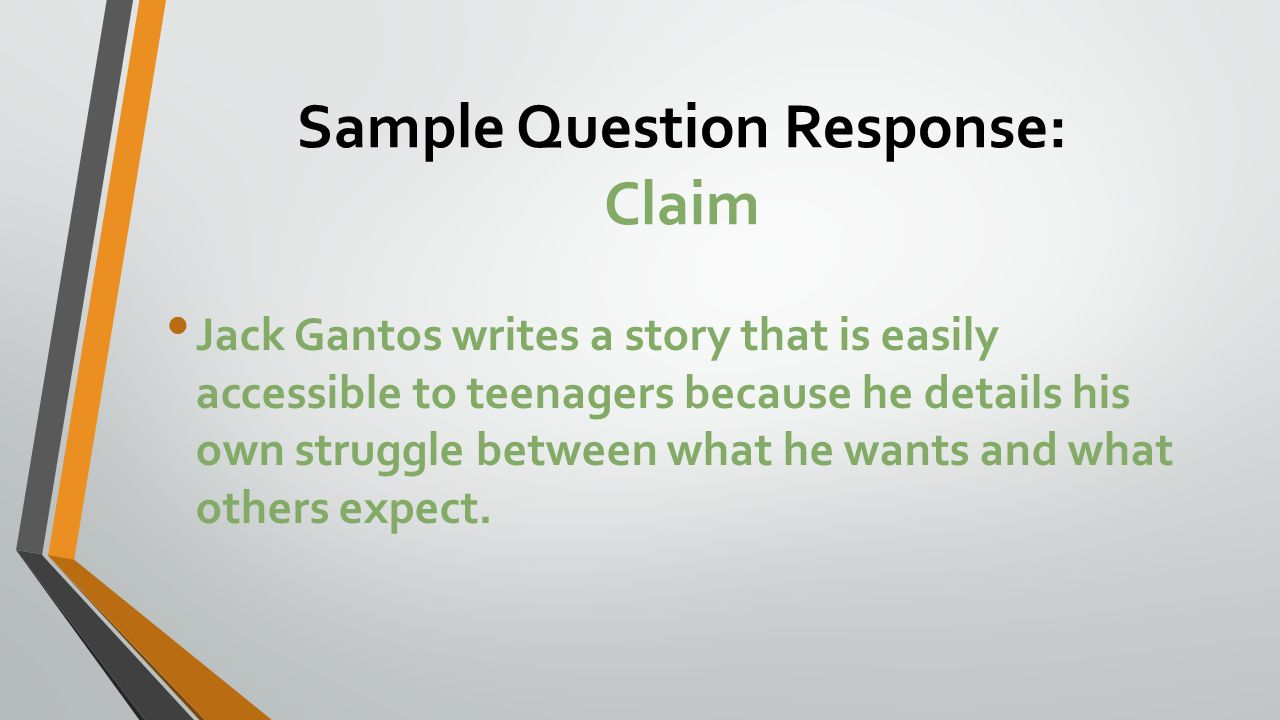 Sample Question Response: Claim Jack Gantos writes a story that is easily accessible to teenagers because he details his own struggle between what he wants and what others expect.