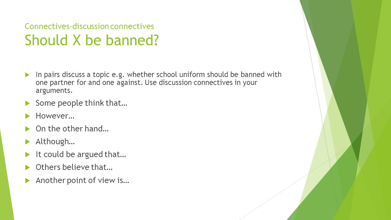 Connectives-discussion connectives Should X be banned?  In pairs discuss a topic e.g. whether school uniform should be banned with one partner for an