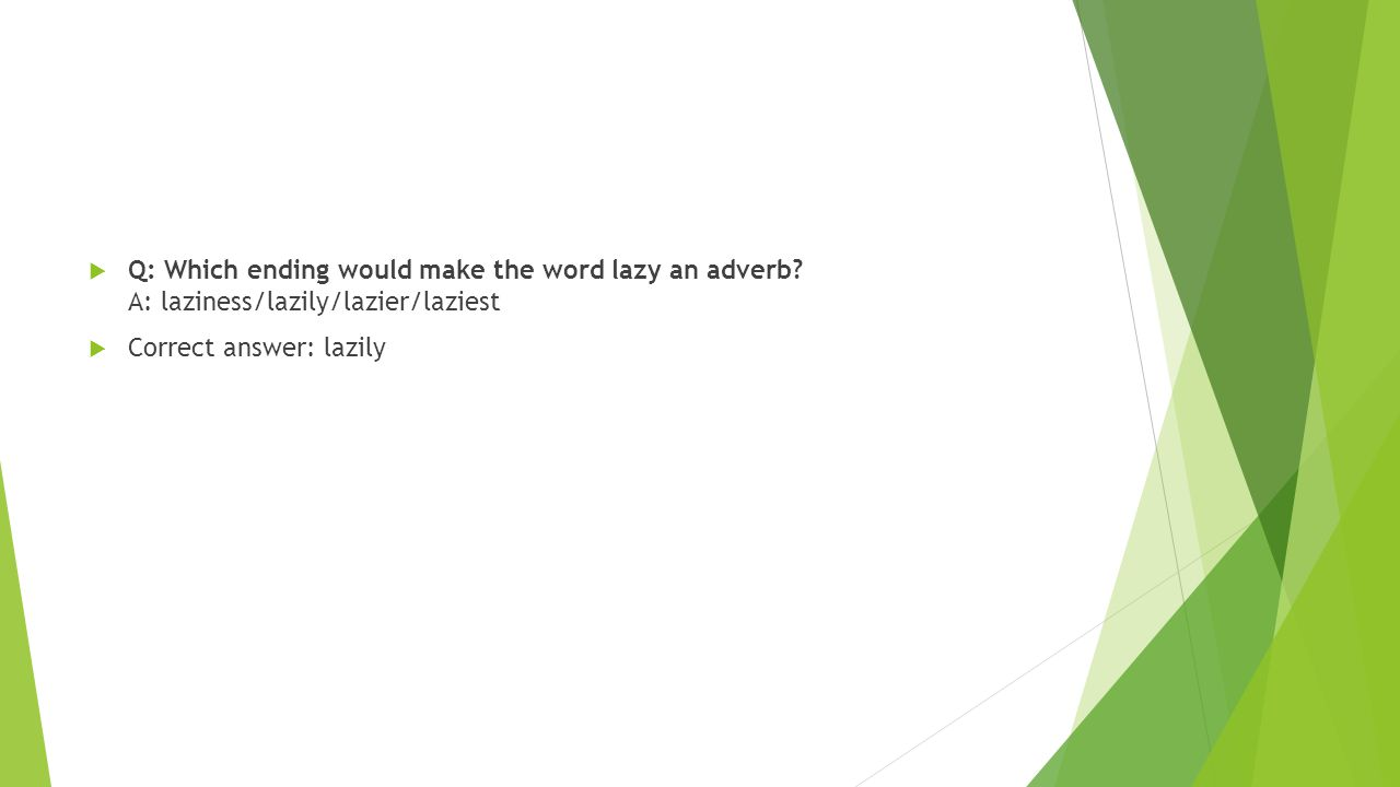  Q: Which ending would make the word lazy an adverb? A: laziness/lazily/lazier/laziest  Correct answer: lazily