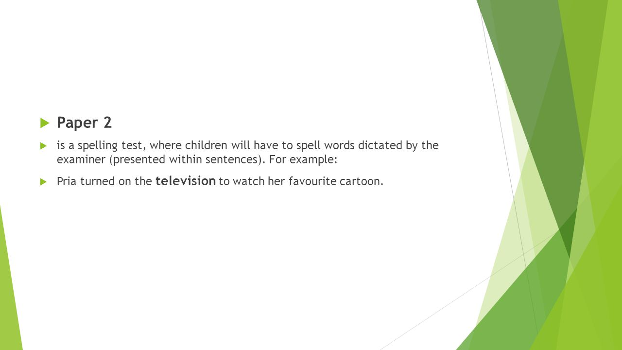  Paper 2  is a spelling test, where children will have to spell words dictated by the examiner (presented within sentences). For example:  Pria tur
