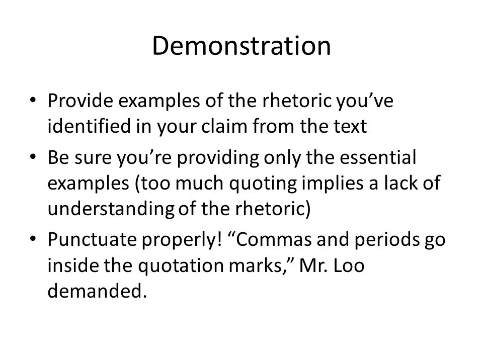 Demonstration Provide examples of the rhetoric you've identified in your claim from the text Be sure you're providing only the essential examples (too much quoting implies a lack of understanding of the rhetoric) Punctuate properly.