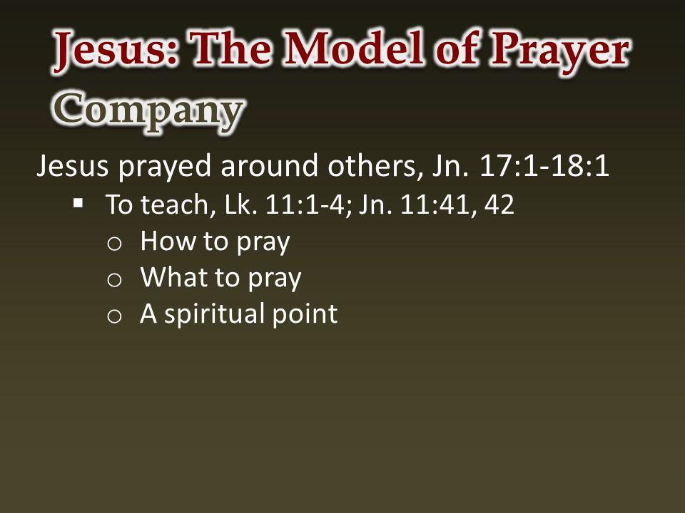 Jesus prayed around others, Jn. 17:1-18:1  To teach, Lk.