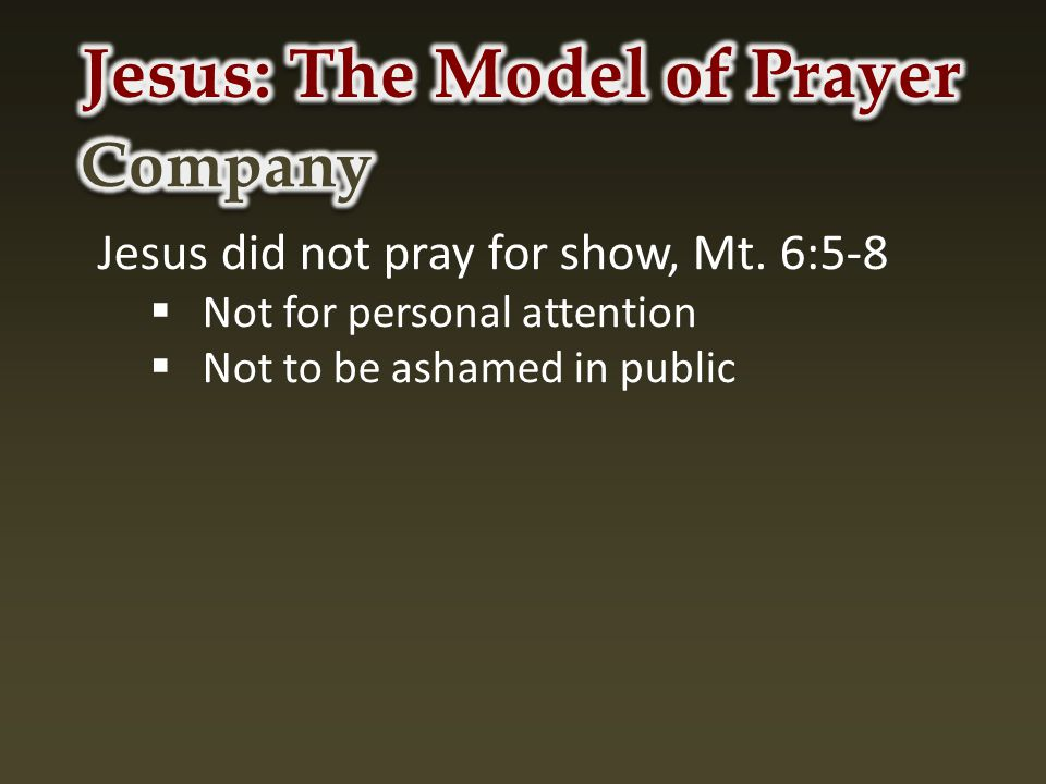 Jesus did not pray for show, Mt. 6:5-8  Not for personal attention  Not to be ashamed in public