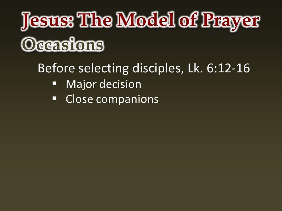 Before selecting disciples, Lk. 6:12-16  Major decision  Close companions
