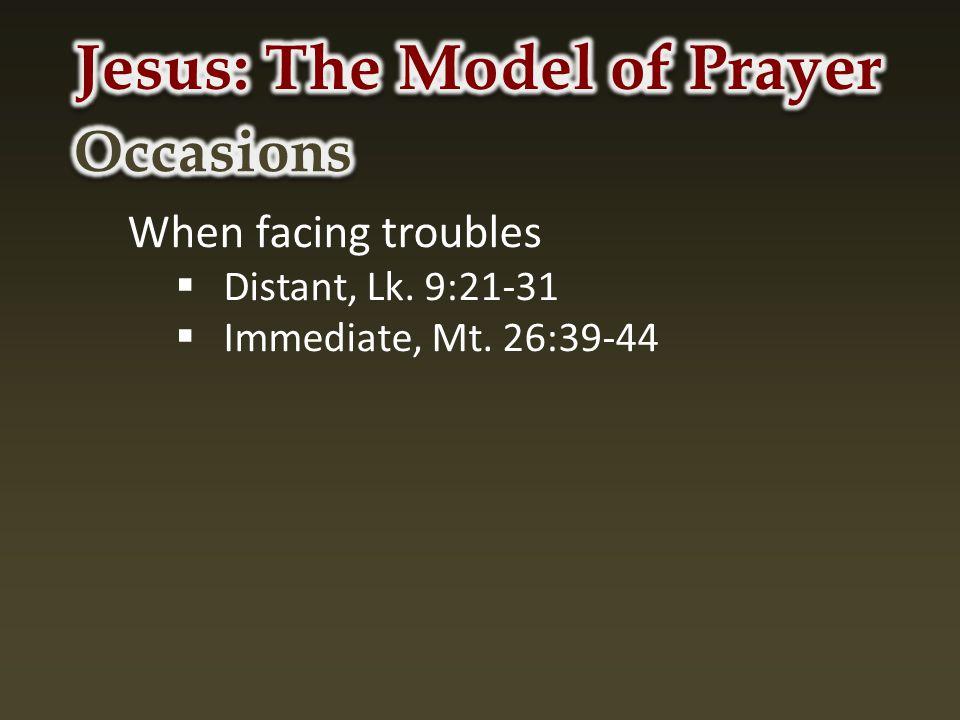 When facing troubles  Distant, Lk. 9:21-31  Immediate, Mt. 26:39-44