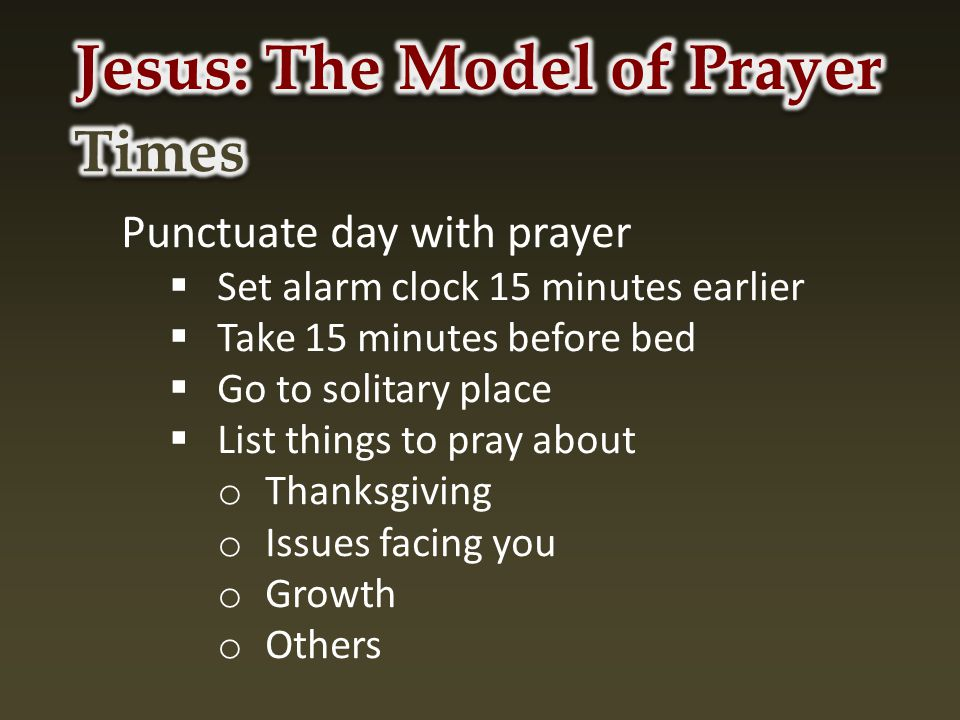 Punctuate day with prayer  Set alarm clock 15 minutes earlier  Take 15 minutes before bed  Go to solitary place  List things to pray about o Thanksgiving o Issues facing you o Growth o Others