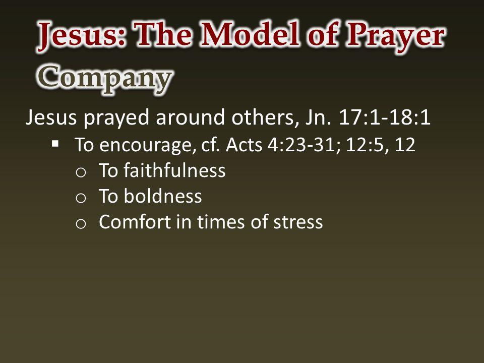 Jesus prayed around others, Jn. 17:1-18:1  To encourage, cf.