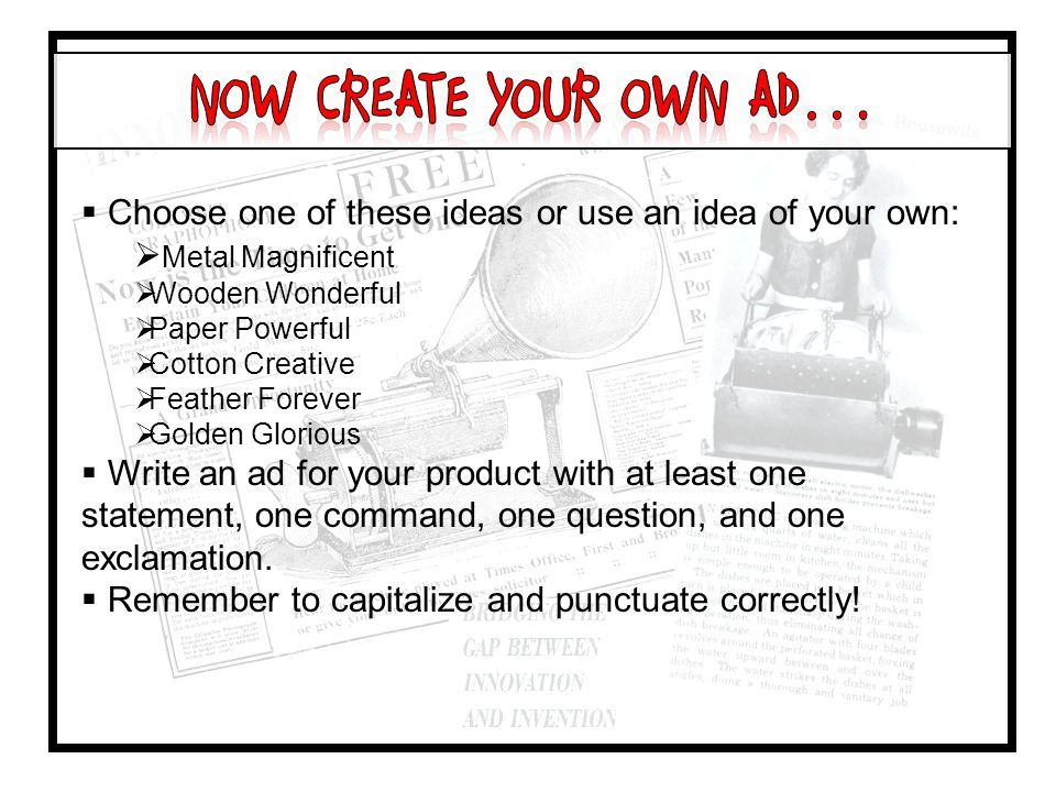  Choose one of these ideas or use an idea of your own:  Metal Magnificent  Wooden Wonderful  Paper Powerful  Cotton Creative  Feather Forever  Golden Glorious  Write an ad for your product with at least one statement, one command, one question, and one exclamation.